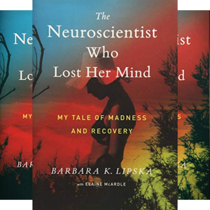 Barbara Lipska's Book: The Neuroscientist Who Lost Her Mind - Psychiatrist Recounts Her Ordeal After Suffering Mental Illness Caused by Melanoma