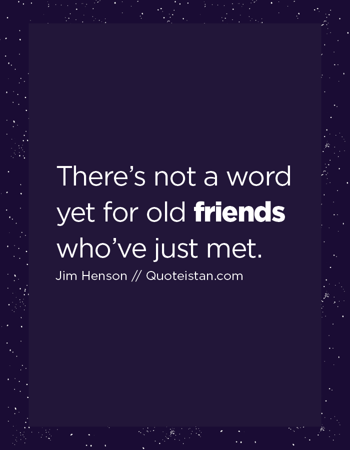 There's not a word yet for old friends who've just met.