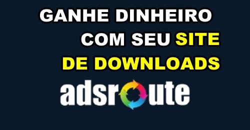 Ganhar Dinheiro na Internet, Afiliados para site de download, ganhe dinheiro com adsroute