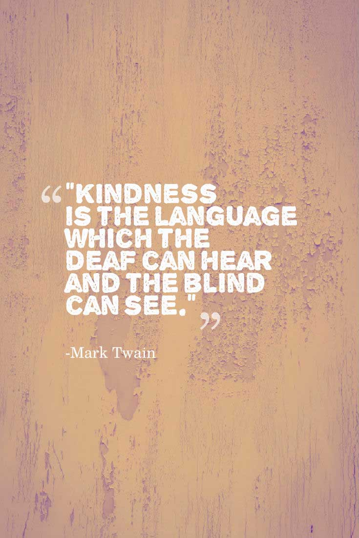 "kindness Quote: ""Kindness is the language which the deaf can hear and the blind can see.""― Mark Twain"