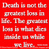 Death is not the greatest loss in life. The greatest loss is what dies inside us while we live. ~Norman Cousins