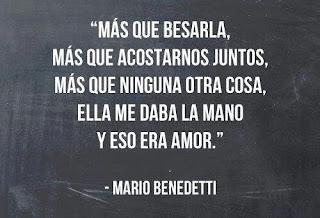"""""""Más que besarla, más que acostarnos juntos, más que ninguna otra cosa, ella me daba la mano y eso era amor."""" Mario Benedetti - La tregua"""