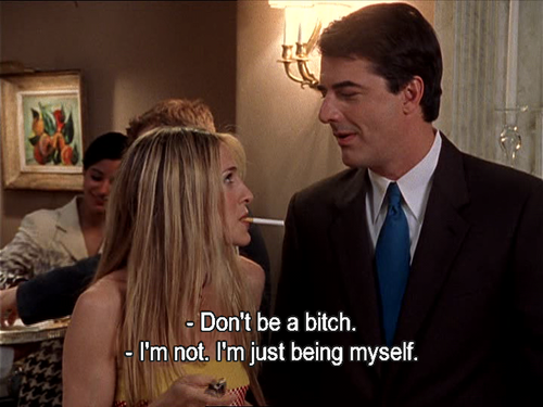 """Don't be a bitch."" ""I'm not. I'm just being myself."""