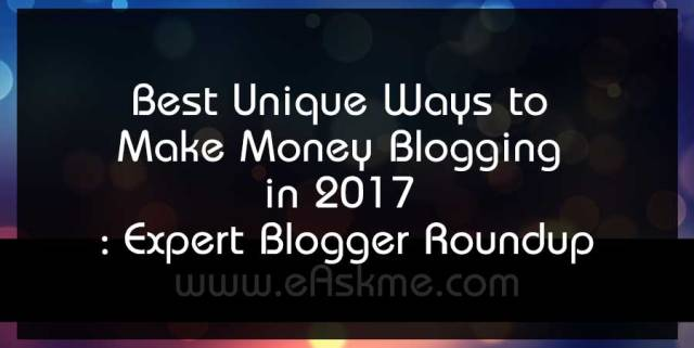 Best Unique Ways to Make Money Blogging in 2017 : Expert Blogger Roundup : eAskme
