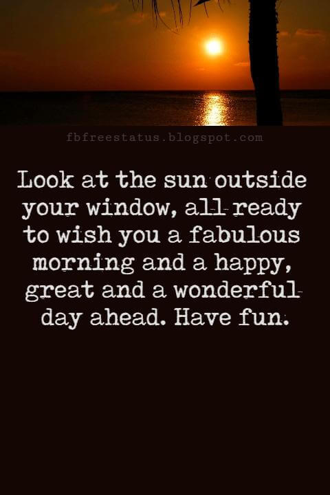 Sweet Good Morning Texts, Look at the sun outside your window, all ready to wish you a fabulous morning and a happy, great and a wonderful day ahead. Have fun.