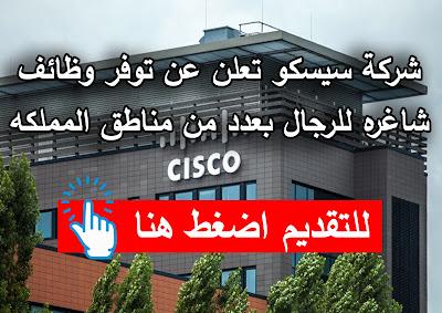 شركة سيسكو يعلن عن توفر وظائف شاغره للرجال بعدد من مناطق المملكه
