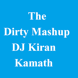 The Dirty Mashup Mix - DJ Kiran Kamath