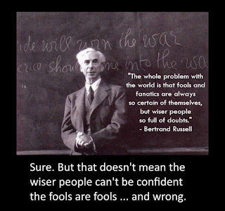 "Bertrand Russel said that ""The whole problem with the world is that fools and fanatics are always so certain of themselves, but wiser people are so full of doubts."" Sure. But that doesn't mean the wiser people can't be confident the fools are fools ... and wrong."