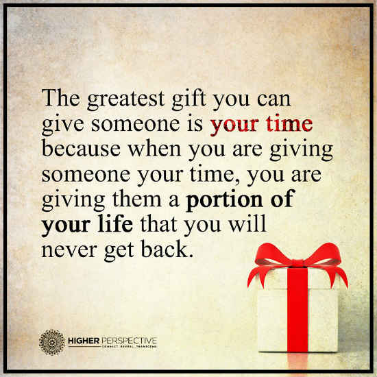 The greatest gift you can give someone is your time. - 101 ...No More Chances Quotes