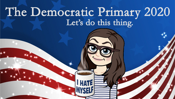 image of a cartoon version of me smiling and holding a cup of steaming coffee that says 'I hate myself,' while standing in front of a patriotic stars-and-stripes graphic, to which I've added text reading: 'The Democratic Primary 2020: Let's do this thing.'