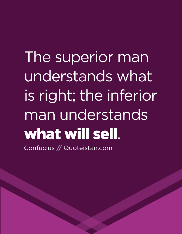 The superior man understands what is right; the inferior man understands what will sell.