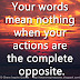 Your words mean nothing when your actions are the complete opposite.