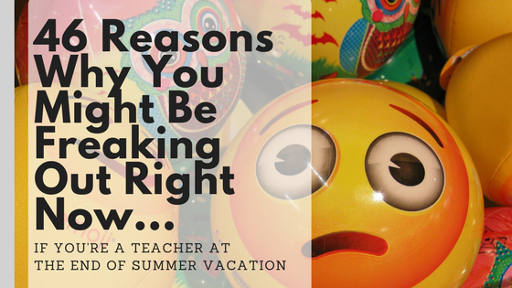 46 Reasons Why You Might Be Freaking Out Right Now (if you're a teacher at the end of summer vacation)