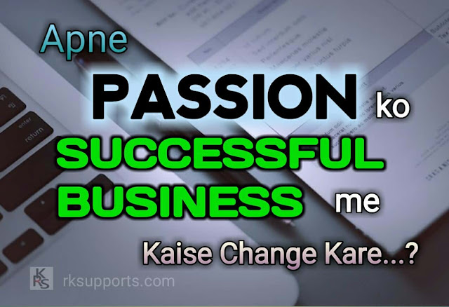 Apne Passion ko Successful Business ee kaise Change Kare, how to convert your passion into successful business, startup; business, business ideas, passion