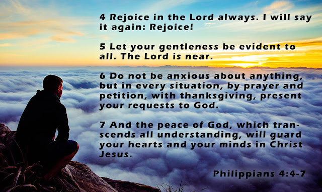 4 Rejoice in the Lord always. I will say it again: Rejoice!  5 Let your gentleness be evident to all. The Lord is near. 6 Do not be anxious about anything, but in every situation, by prayer and petition, with thanksgiving, present your requests to God. 7 And the peace of God, which transcends all understanding, will guard your hearts and your minds in Christ Jesus. Philippians 4:4-7