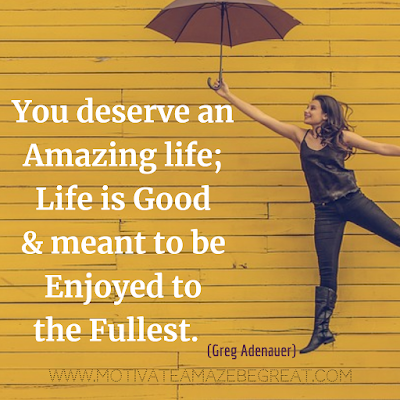 "Inspirational Words Of Wisdom About Life: ""You deserve an amazing life; life is good and meant to be enjoyed to the fullest."" - Greg Adenauer"