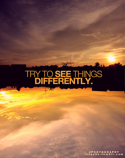 See things differently..