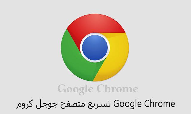 تسريع متصفح جوجل كروم Google Chrome