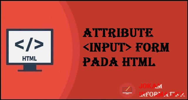 Tagging input Form Attribute Pada Bahasa Pemrograman HTML - JOKAM INFORMATIKA