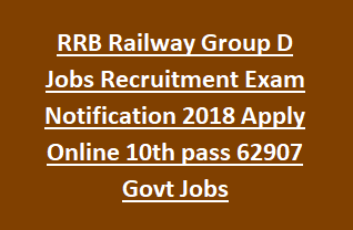 RRB Railway Group D Jobs Recruitment Exam Notification 2018 Apply Online 10th pass 62907 Govt Jobs