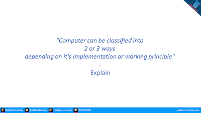 """Computer can be classified into 2 or 3 ways depending on it's implementation or working principle"" - Explain"