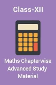 CLASS 12 MATHS CHAPTER WISE ADVANCED STUDY MATERIAL
