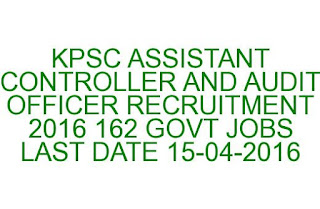 KPSC ASSISTANT CONTROLLER AND AUDIT OFFICER RECRUITMENT 2016 162 GOVT JOBS LAST DATE 15-04-2016