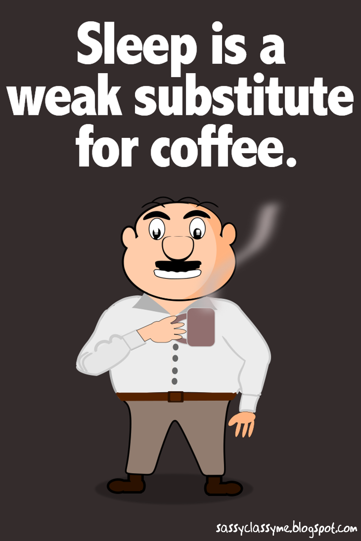 sleep is a weak substitute for coffee sassyclassyme