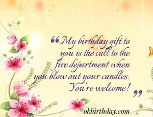 Happy Birthday Wishes And Quotes For the Love Ones: my birthday gift to you is the call to the fire department