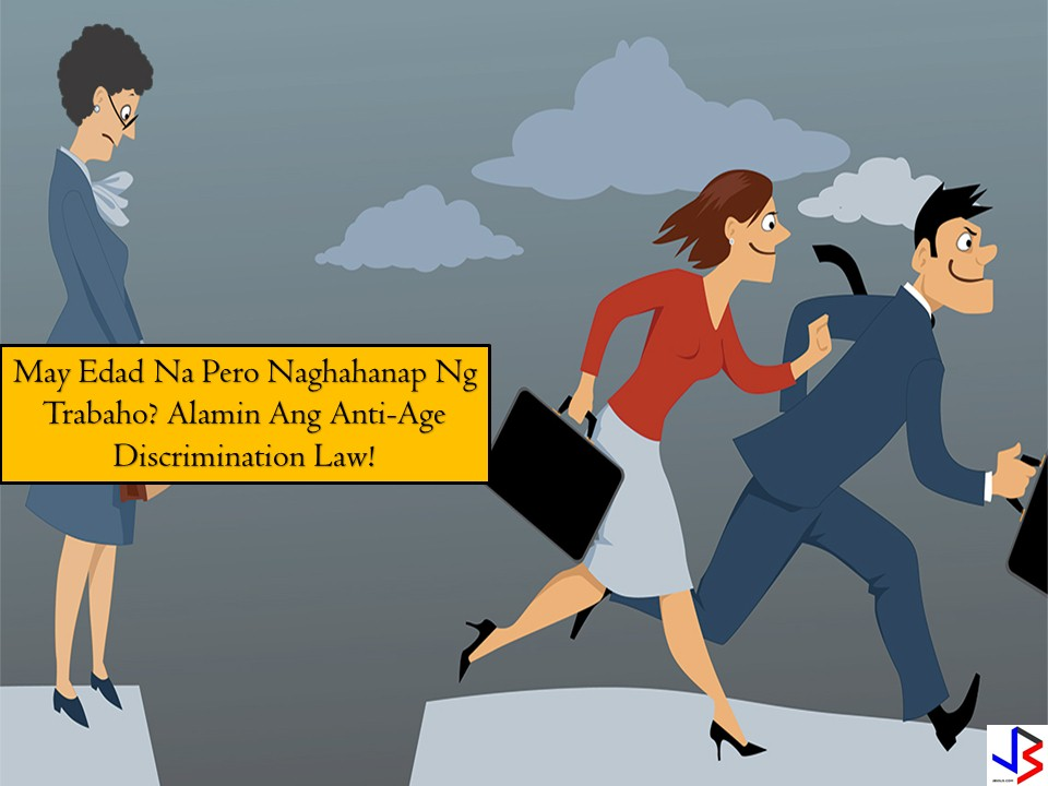 "Some good news to the overseas Filipinos and workers in their 40's, 50's and 60'. Age discrimination at work or employment age discrimination no more! The No discrimination at work law, Republic Act No. 10911 (RA 10911) or an Act Prohibiting Discrimination Against Any Individual in Employment on Accounts of Age has lapsed into a bill and is now a law. Government agencies are finalizing the rules and regulations in implementing this landmark bill turn-into-law.  screenshot from ABSCBN Bandila advertisement DOLE or the Department of Labor and Employment vowed to enforce the implementation of the Anti-Age Discrimination Act or this no discrimination law that prohibits employment age discrimination or turning down an applicant on the basis of his age or being ""old"".  ""Hindi mag-aatubili ang Department of Labor and Employment yung strict implementation ng batas na ito. (The Department of Labor and Employment will not hesitate to strictly implement this law),"" - Undersecretary Joel Manglunsod.  age discrimination, age and gender discrimination, workplace age discrimination, RA 10991, Age discrimination employment law"