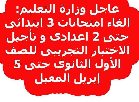 عاجل وزارة التعليم: الغاء امتحانات ٣ ابتدائى حتى ٢ اعدادى و تأجيل الاختبار التجريبى للصف الأول الثانوى حتى 5 إبريل المقبل