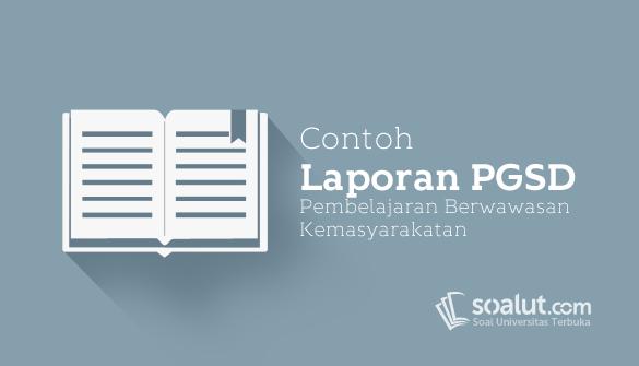 Contoh Laporan UT PGSD PDGK4306 Pembelajaran Berwawasan Kemasyarakatan