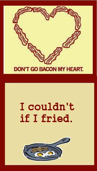 Don't go bacon my heart... I couldn't if I fried.