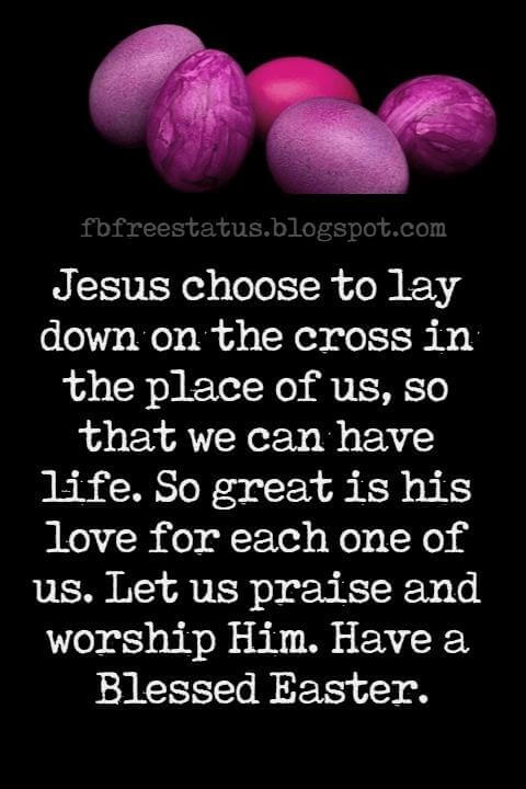 Happy Easter Messages, Jesus choose to lay down on the cross in the place of us, so that we can have life. So great is his love for each one of us. Let us praise and worship Him. Have a Blessed Easter.