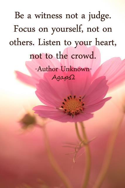 Be a witness not a judge. Focus on yourself, not on others. Listen to your heart, not to the crowd.