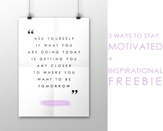3 WAYS TO STAY MOTIVATED + FREEBIE