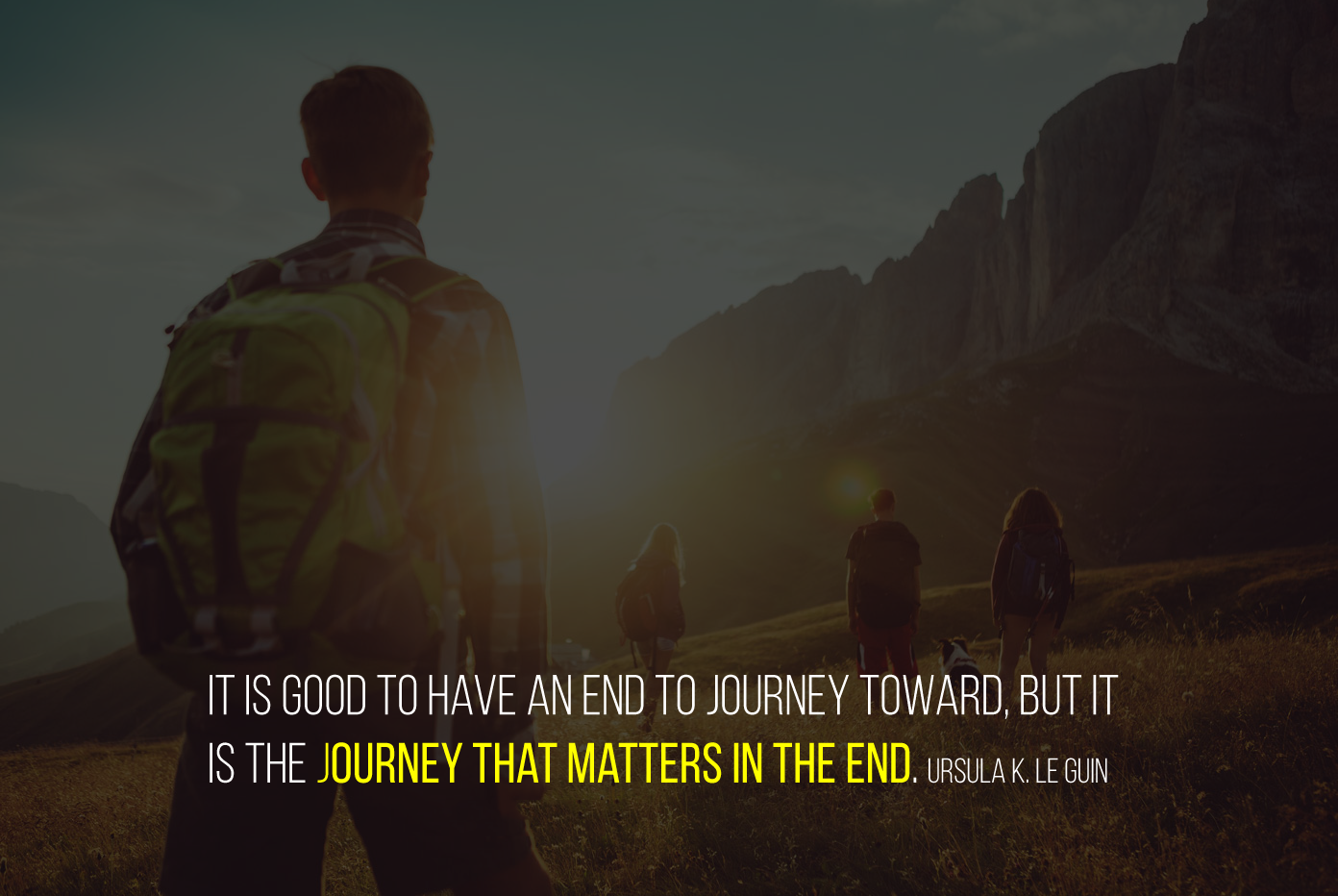 It is good to have an end to journey toward, but it is the journey that matters in the end. Ursula K. Le Guin