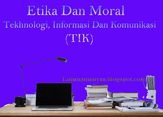 Etika dan moral dalam tekhnologi informasi dan informasi (TIK)