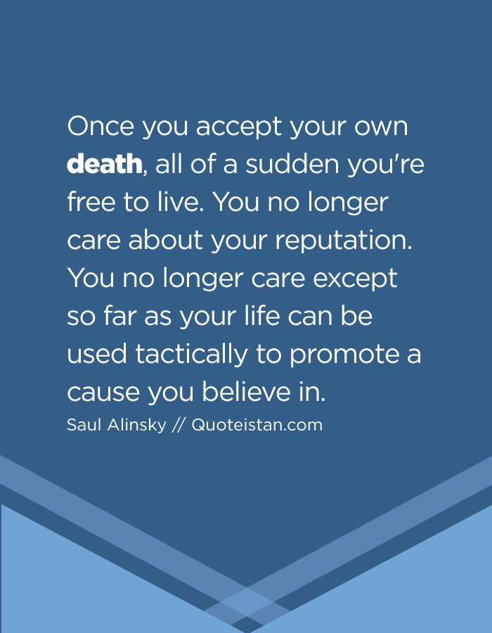 Once you accept your own death, all of a sudden you're free to live. You no longer care about your reputation. You no longer care except so far as your life can be used tactically to promote a cause you believe in.