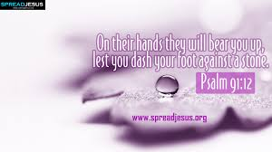 Psalm 91:12 - They shall bear you up in their hands, lest you dash your foot against a stone.