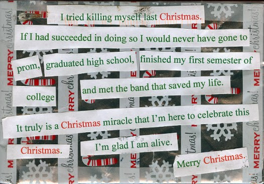 I tried killing myself last Christmas. If I had succeeded in doing so I would never have gone to prom, graduated high school, finished my first semester of college and met the band that saved my life. It truly is a Christmas miracle that I'm here to celebrate this Christmas. I'm glad I am alive. Merry Christmas.