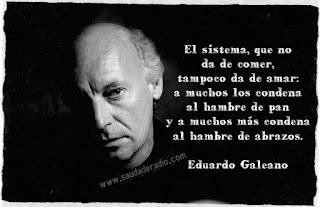 """""""El sistema que no da de comer, tampoco da de amar: a muchos los condena al hambre de pan y a muchos más condena al hambre de abrazos."""" Eduardo Galeano"""