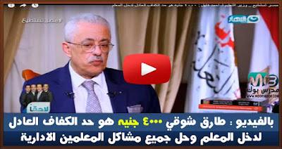 بالفيديو: الدكتور طارق شوقي٤٠٠٠ جنيه هو حد الكفاف العادل لدخل المعلم