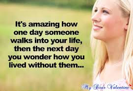 Smile happiness Quotes: It's amazing how one day someone walks into your life, then the next day you wonder how you lived without them.