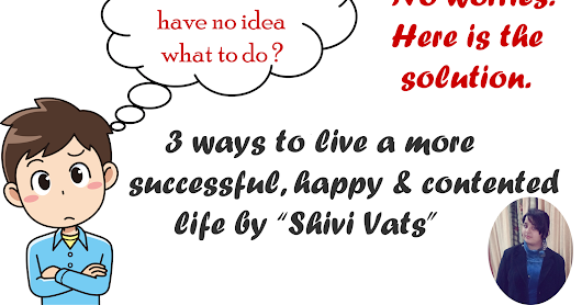 3 ways to live a more successful , happy and contented life .