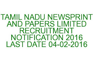 TAMIL NADU NEWSPRINT AND PAPERS LIMITED RECRUITMENT NOTIFICATION 2016 LAST DATE 04-02-2016