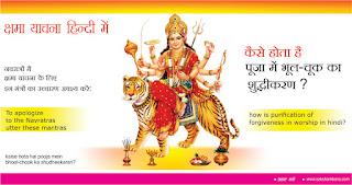 कैसे होता है पूजा में भूल-चूक का शुद्धीकरण ?  in hindi, how is purification of forgiveness in worship? in hindi, kaise hota hai pooja mein bhool-chook ka shudheekaran?  in hindi, इन दिनों नवरात्रों का शुभ समय चल रहा है in hindi,  इस मृत्युलोक में उपस्थित व्यक्ति किसी न किसी प्रकार से माँ दुर्गा की भक्ति कर रहे हैं in hindi, प्राचीन काल से अब तक नौ दिनों तक प्रतिदिन व्रत प्रथा चल आ रही है in hindi, अनजाने में किसी भी प्रकार की भूल-चूक के लिए क्षमा याचना in hindi, पूजा के बाद नियमित रूप करना जरूरी होता है in hindi, These days the auspicious time of Navratri is going on in hindi, People present in this decease are worshiping Maa Durga in some way in hindi, Since ancient times in hindi, fasting practice is going on for nine days till now in hindi, Forgive for any kind of mistake inadvertently in hindi, regular formation after worship is necessary in hindi, नवरात्रों में क्षमा याचना के लिए इन मंत्रों का उच्चारण अवश्य करें in hindi, To apologize to the Navratras utter these mantras in hindi, अपराधसहस्त्राणि क्रियन्तेहर्निशं मया in hindi, दासोयमिति मां मत्वा क्षमस्व परमेश्वरी in hindi, आवाहनं न जानामि न जानामि विसर्जनम्  in hindi पूजां चैव न जानामि क्षम्यतां परमेश्वरी in hindi, मन्त्रहीनं क्रियाहीनं भक्तिहीनं सुरेश्वरी in hindi, यत्पूजितं मया देवि परिपूर्णं तदस्तु मे in hindi, अपराधशतं कृत्वा जगदम्बेति चोच्चरेत। in hindi,  यां गतिं सम्वाप्नोते न तां ब्रहमादयः सुराः in hindi, सापराधो स्मि शरणं प्राप्तस्त्वां जगदम्बिके in hindi,  इदानीमनुकम्प्योहं यथेच्छसि तथा कुरु in hindi, अक्षानाद्धिस्मृतेभ्र्रान्त्या यन्नयूनमधिकं कृतम् in hindi, तत्सर्वं क्षमयतां देवि प्रसीद परमेश्वरी in hindi,  कामेश्वरी जगन्मातः सच्चिदानन्दविग्रेहे in hindi, गृहाणार्चामिमां प्रीत्या प्रसीद परमेश्वरी in hindi, गृहातिगुहागोप्त्री त्वं गृहाणास्मत्कृतमं जपम्सि in hindi द्धिर्भवतु मे देवि त्वत्प्रसादात्सुरेश्वरि in hindi, कैसे-होता है-पूजा-में-भूल-चूक-का- शुद्धीकरण?, how-is-purification-of-forgiveness-in-worship?, कैसे होता है in hindi, कैसे होता है? in hindi,  भूल-चूक का शुद्धीकरण ? in hindi, शुद्धीकरण कैस