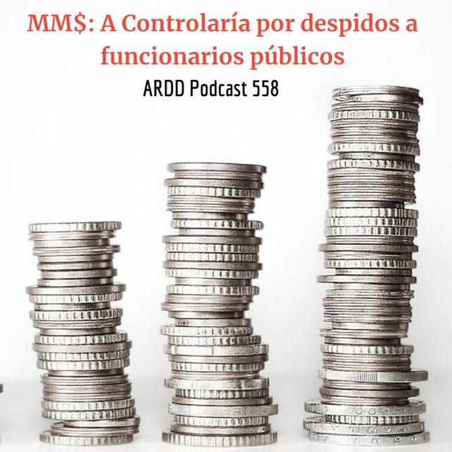 MM$ : A Controlaría por despidos a funcionarios públicos - ARDD Podcast 558