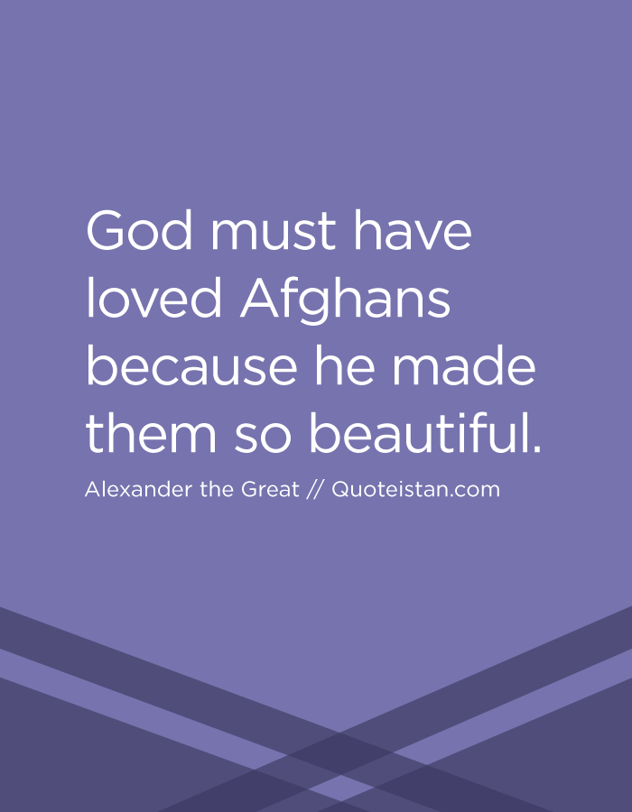 God must have loved Afghans because he made them so beautiful.