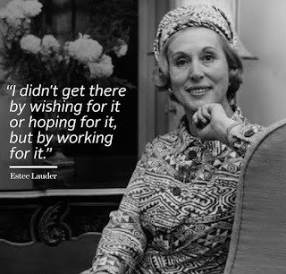 I didn't get there by wishing for it or hoping for it, but by  working for it - Estée Lauder